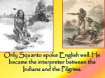 only squanto spoke english well he became the interpreter between the indians and the pilgrims