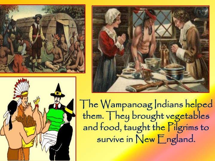 The Wampanoag Indians helped them. They brought vegetables and food, taught the Pilgrims to survive in New England.