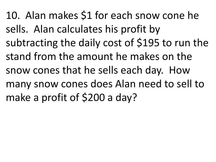 10.  Alan makes $1 for each snow cone he sells.  Alan calculates his profit by subtracting the daily cost of $195 to run the stand from the amount he makes on the snow cones that he sells each day.  How many snow cones does Alan need to sell to make a profit of $200 a day?