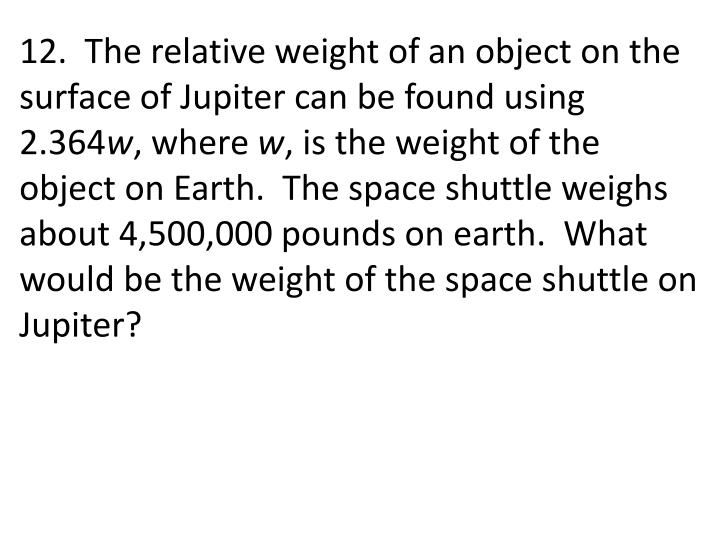 12.  The relative weight of an object on the surface of Jupiter can be found using 2.364