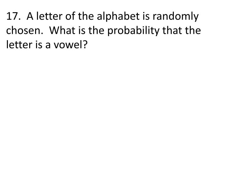 17.  A letter of the alphabet is randomly chosen.  What is the probability that the letter is a vowel?