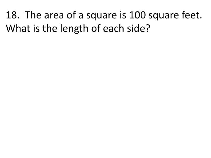 18.  The area of a square is 100 square feet.  What is the length of each side?
