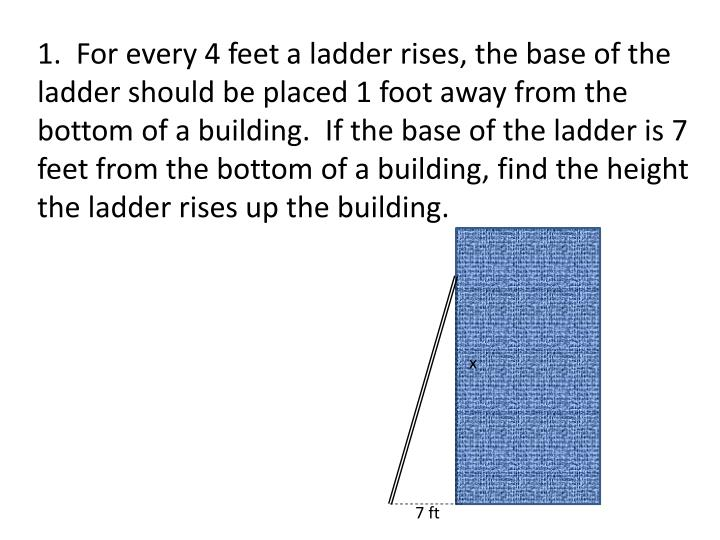 1.  For every 4 feet a ladder rises, the base of the ladder should be placed 1 foot away from the bottom of a building.  If the base of the ladder is 7 feet from the bottom of a building, find the height the ladder rises up the building.