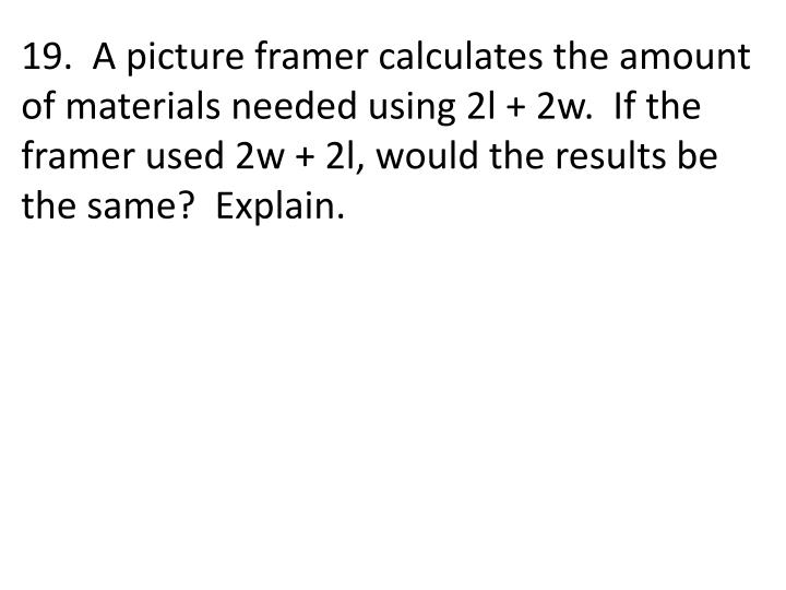 19.  A picture framer calculates the amount of materials needed using 2l + 2w.  If the framer used 2w + 2l, would the results be the same?  Explain.