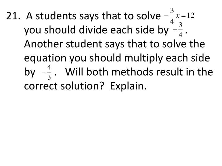 21.  A students says that to solve                  you should divide each side by      .  Another student says that to solve the equation you should multiply each side by       .   Will both methods result in the correct solution?  Explain.