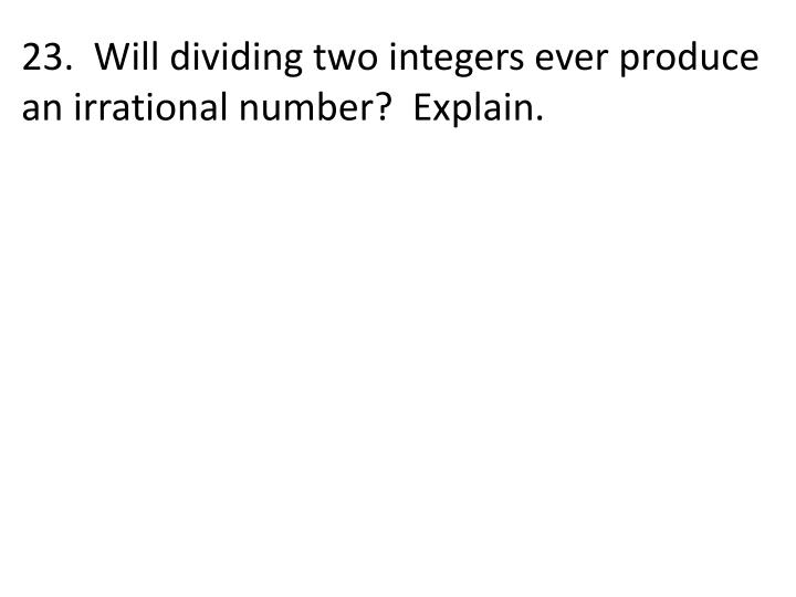 23.  Will dividing two integers ever produce an irrational number?  Explain.