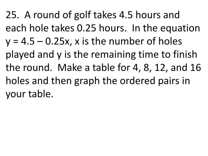 25.  A round of golf takes 4.5 hours and each hole takes 0.25 hours.  In the equation y = 4.5 – 0.25x, x is the number of holes played and y is the remaining time to finish the round.  Make a table for 4, 8, 12, and 16 holes and then graph the ordered pairs in your table.