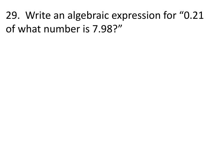 """29.  Write an algebraic expression for """"0.21 of what number is 7.98?"""""""