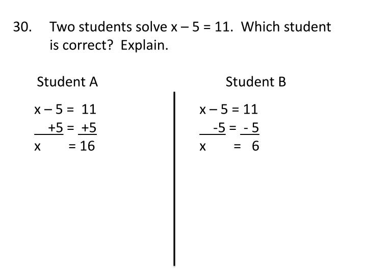 30.     Two students solve x – 5 = 11.  Which student is correct?  Explain.
