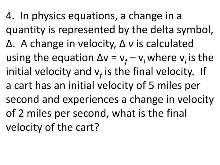4.  In physics equations, a change in a quantity is represented by the delta symbol,