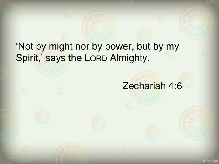 'Not by might nor by power, but by my Spirit,' says the