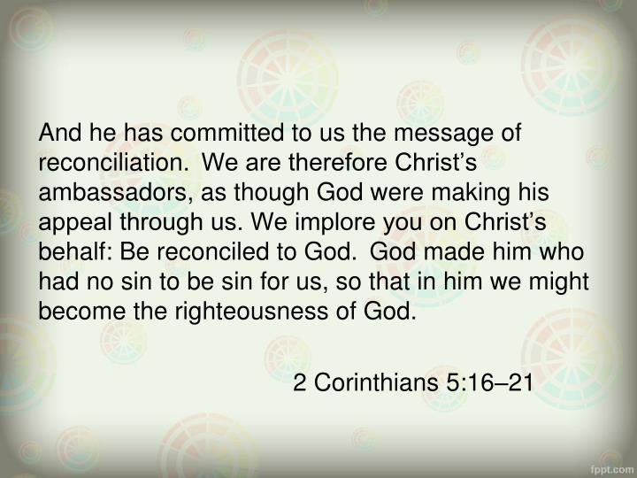 And he has committed to us the message of reconciliation.