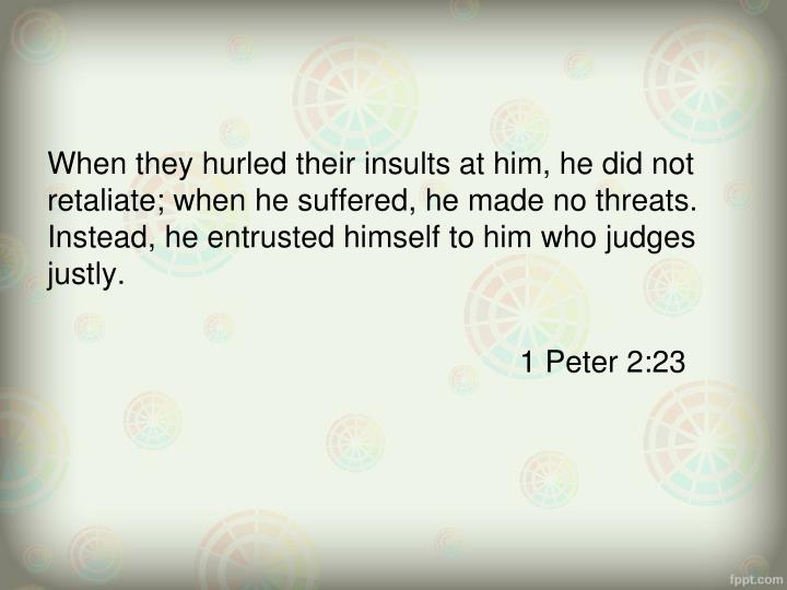 When they hurled their insults at him, he did not retaliate; when he suffered, he made no threats. Instead, he entrusted himself to him who judges justly.