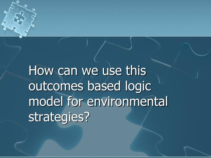 How can we use this outcomes based logic model for environmental strategies?