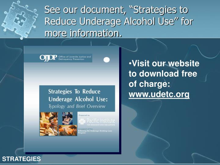 "See our document, ""Strategies to Reduce Underage Alcohol Use"" for more information."