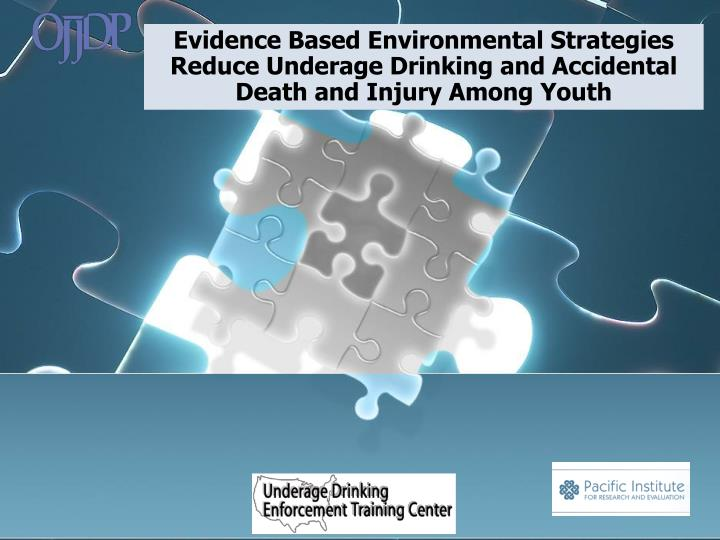 Evidence Based Environmental Strategies Reduce Underage Drinking and Accidental Death and Injury Amo...