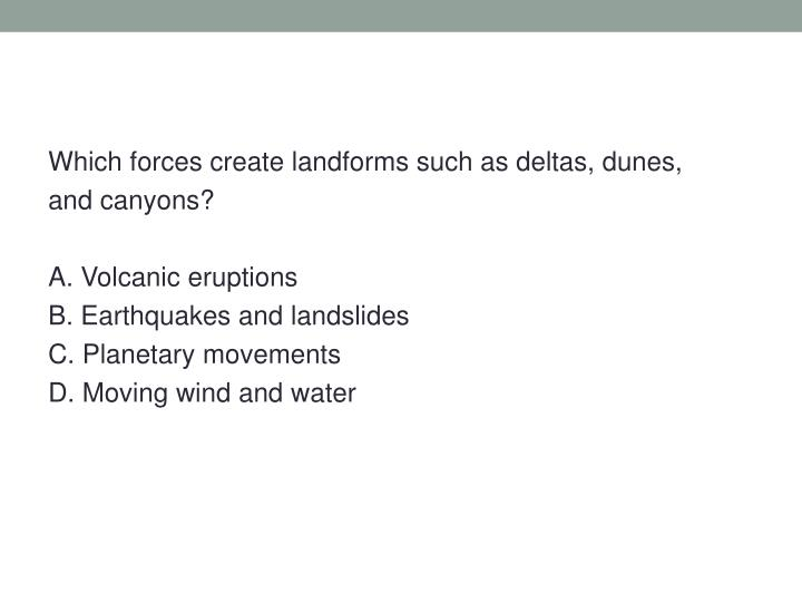Which forces create landforms such as deltas, dunes,
