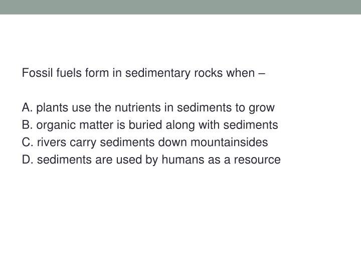 Fossil fuels form in sedimentary rocks when –