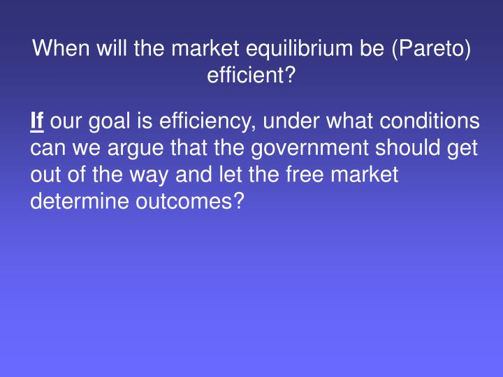 When will the market equilibrium be (Pareto) efficient?