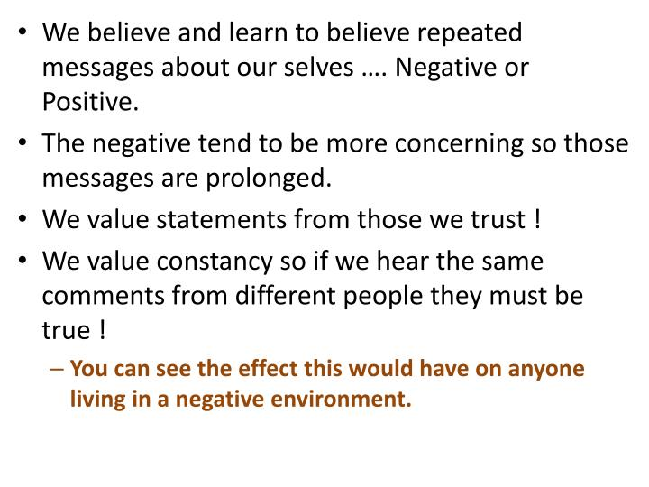 We believe and learn to believe repeated messages about our selves …. Negative or Positive.