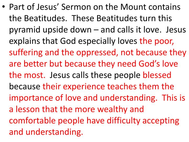 Part of Jesus' Sermon on the Mount contains the Beatitudes.  These Beatitudes turn this pyramid upside down – and calls it love.  Jesus explains that God especially loves