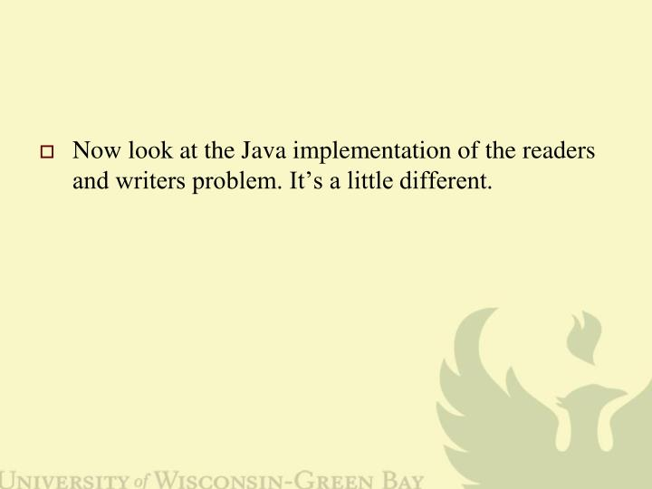 Now look at the Java implementation of the readers and writers problem. It's a little different.