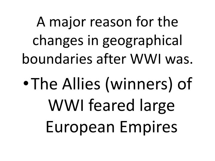 A major reason for the changes in geographical boundaries after WWI was.