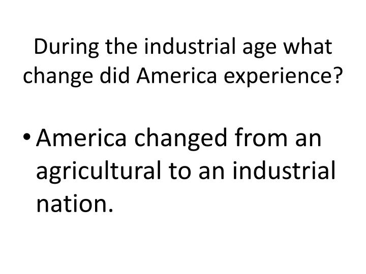 During the industrial age what change did America experience?