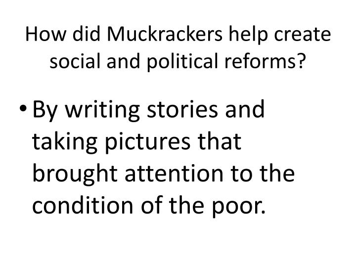How did Muckrackers help create social and political reforms?