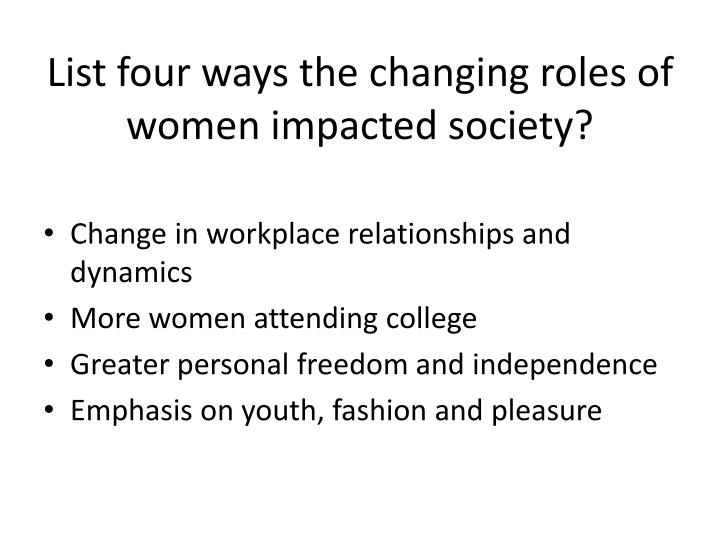 List four ways the changing roles of women impacted society?