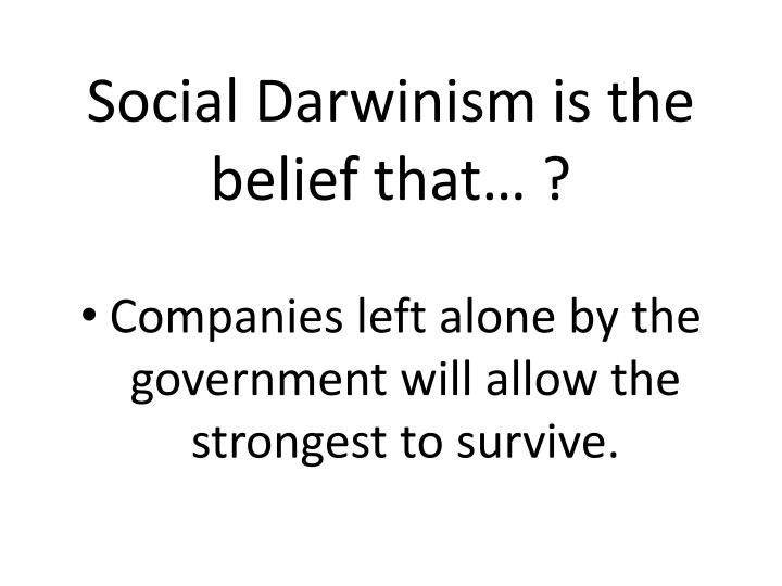 Social Darwinism is the belief that… ?