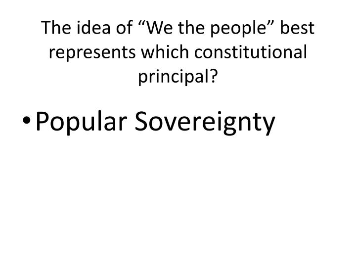 """The idea of """"We the people"""" best represents which constitutional principal?"""