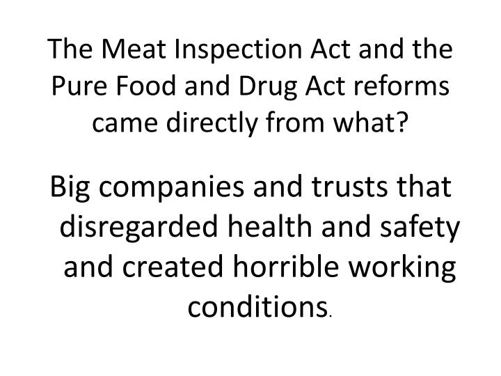 The Meat Inspection Act and the Pure Food and Drug Act reforms came directly from what?