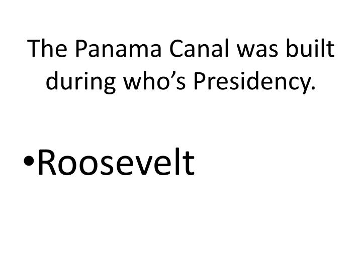 The Panama Canal was built during who's Presidency.