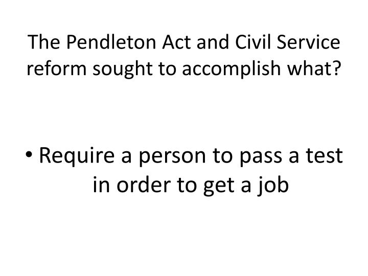 The Pendleton Act and Civil Service reform sought to accomplish what?