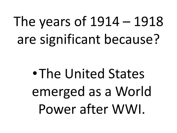 The years of 1914 – 1918 are significant because?