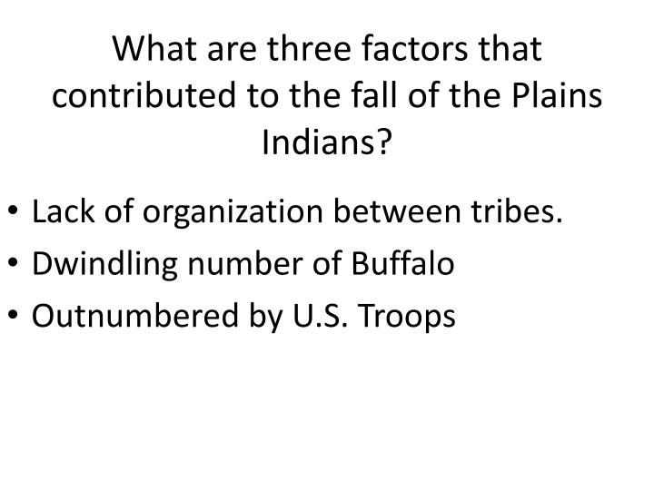 What are three factors that contributed to the fall of the Plains Indians?