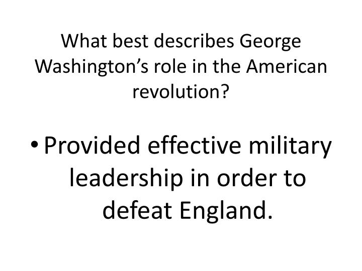 What best describes George Washington's role in the American revolution?