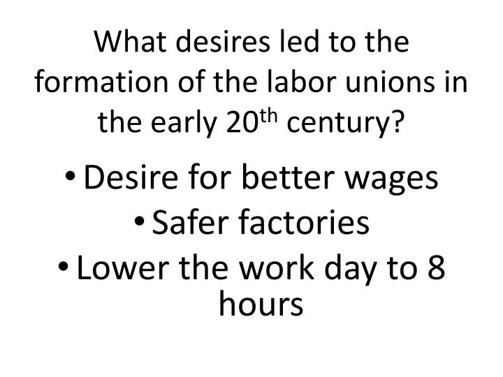 What desires led to the formation of the labor unions in the early 20