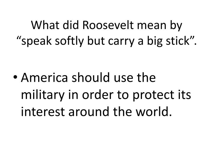 """What did Roosevelt mean by """"speak softly but carry a big stick""""."""