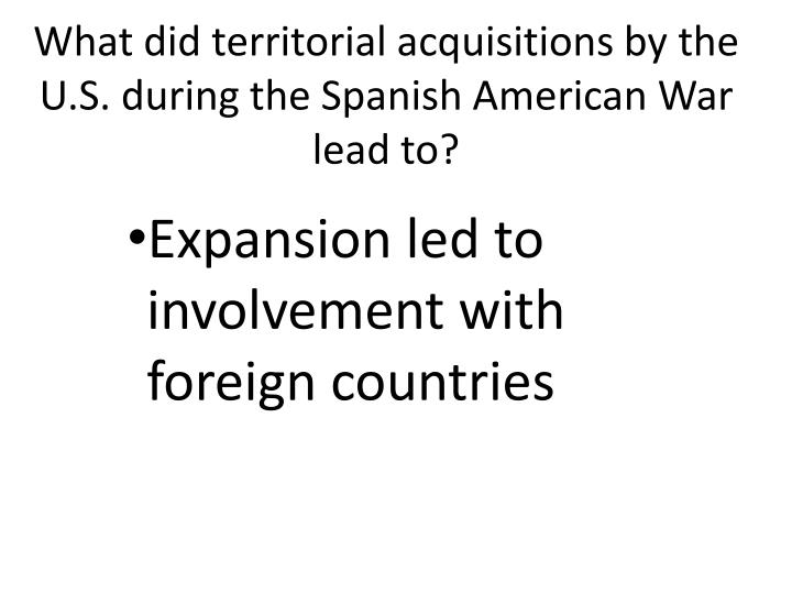 What did territorial acquisitions by the U.S. during the Spanish American War lead to?