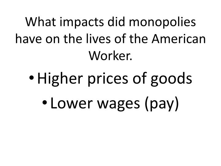 What impacts did monopolies have on the lives of the American Worker.