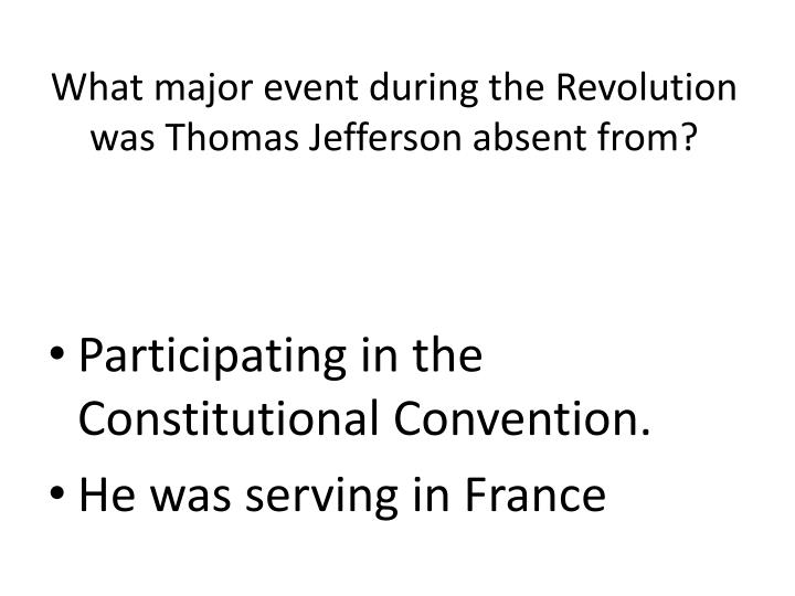 What major event during the Revolution was Thomas Jefferson absent from?