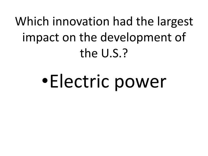 Which innovation had the largest impact on the development of the U.S.?