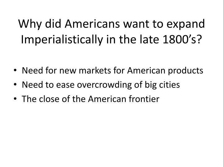 Why did Americans want to expand Imperialistically in the late 1800's?