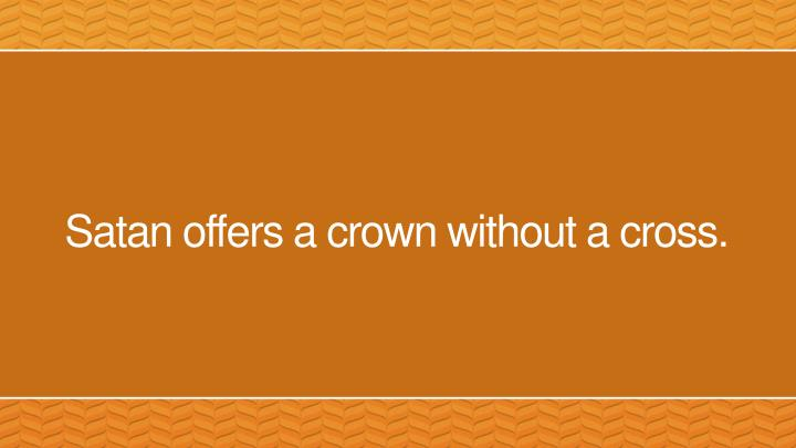 Satan offers a crown without a cross.