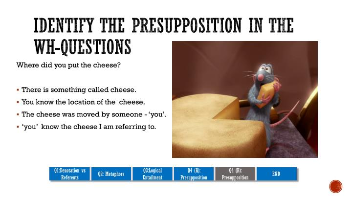Identify the presupposition in the WH-questions