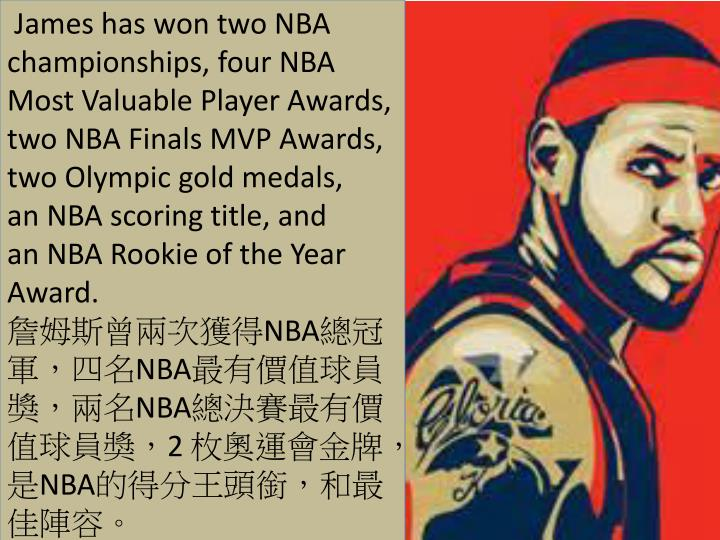James has won twoNBA championships, fourNBA Most Valuable Player Awards, twoNBA Finals MVP Awards, twoOlympic gold medals, anNBA scoring title, and anNBA