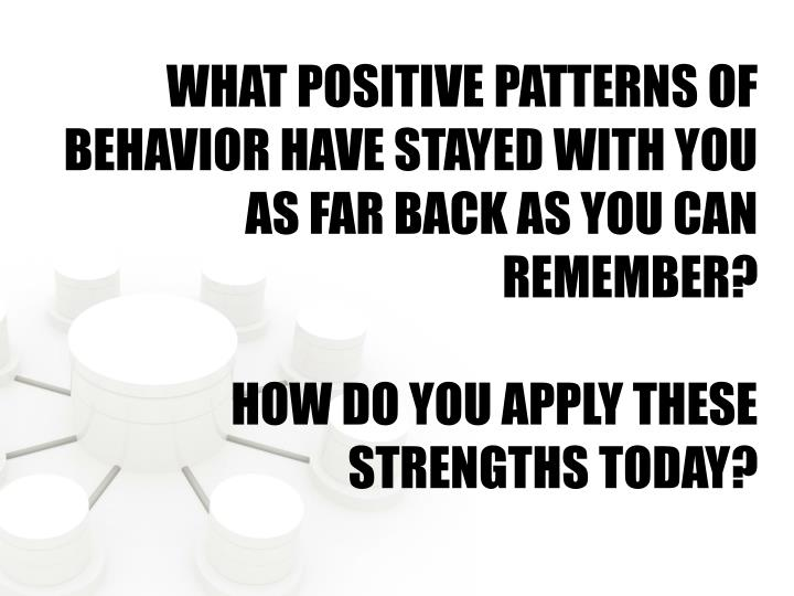 WHAT POSITIVE PATTERNS OF BEHAVIOR HAVE STAYED WITH YOU AS FAR BACK AS YOU CAN REMEMBER?