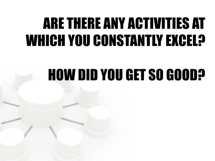 ARE THERE ANY ACTIVITIES AT WHICH YOU CONSTANTLY EXCEL?